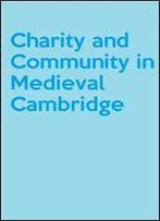 Charity And Community In Medieval Cambridge (Cambridge Studies In Medieval Life And Thought: Fourth Series)