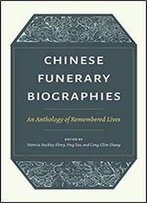 Chinese Funerary Biographies: An Anthology Of Remembered Lives