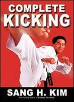 Complete Kicking: The Ultimate Guide To Kicks For Martial Arts Self-Defense And Combat Sports