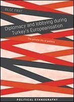 Diplomacy And Lobbying During Turkey's Europeanisation: The Private Life Of Politics