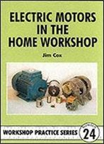 Electric Motors In The Home Workshop: A Practical Guide To Methods Of Utilizing Readily Available Electric Motors In Typical Small Workshop Applications (Workshop Practice Series)