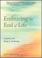 Embracing The End Of Life: A Journey Into Dying & Awakening