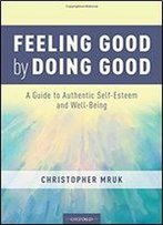 Feeling Good By Doing Good: A Guide To Authentic Self-Esteem