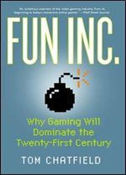 Fun Inc: Why Gaming Will Dominate The Twenty-first Century