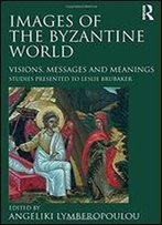 Images Of The Byzantine World: Visions, Messages And Meanings : Studies Presented To Leslie Brubaker
