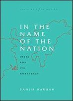 In The Name Of The Nation: India And Its Northeast