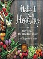 Make It Healthy: Tasty Recipes And Easy Ideas For Any Healthy Eating Style