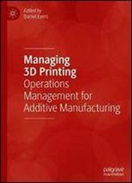 Managing 3d Printing: Operations Management For Additive Manufacturing