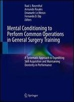 Mental Conditioning To Perform Common Operations In General Surgery Training: A Systematic Approach To Expediting Skill Acquisition And Maintaining Dexterity In Performance