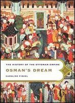 Osman's Dream: The Story Of The Ottoman Empire, 1300-1923