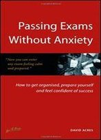Passing Exams Without Anxiety: How To Get Organised, Be Prepared And Feel Confident Of Success