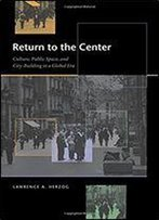 Return To The Center: Culture, Public Space, And City Building In A Global Era