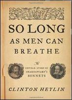 So Long As Men Can Breathe: The Untold Story Of Shakespeare S Sonnets