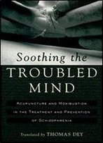 Soothing The Troubled Mind: Acupuncture And Moxibustion In The Treatment And Prevention Of Schizophrenia