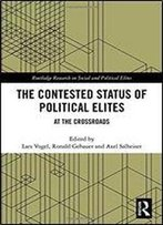 The Contested Status Of Political Elites: At The Crossroads (Routledge Research On Social And Political Elites)