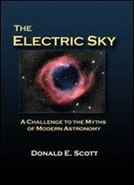 The Electric Sky: A Challenge To The Myths Of Modern Astronomy