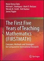 The First Five Years Of Teaching Mathematics (Firstmath): Concepts, Methods And Strategies For Comparative International Research