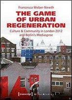 The Game Of Urban Regeneration: Culture & Community In London 2012 And Berlin's Mediaspree