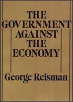 The Government Against The Economy: The Story Of The U.S. Government's On-Going Destruction Of The American Economic System Through Price Controls