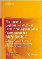 The Impact Of Organizational Ethical Climate On Organizational Commitment And Job Performance: An Economic Ethics Analysis Of Japanese-Funded Manufacturing Enterprises In China