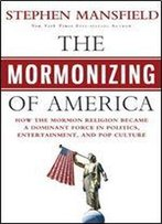 The Mormonizing Of America: How A Fringe Sect Emerged As A Dominant Force In American Politics, Entertainment, And Pop Culture