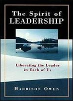 The Spirit Of Leadership: Liberating The Leader In Each Of Us