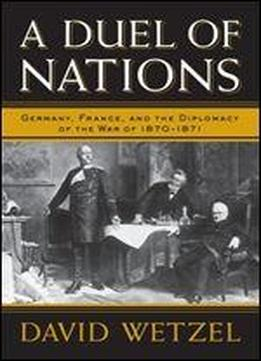 A Duel Of Nations: Germany, France, And The Diplomacy Of The War Of 18701871