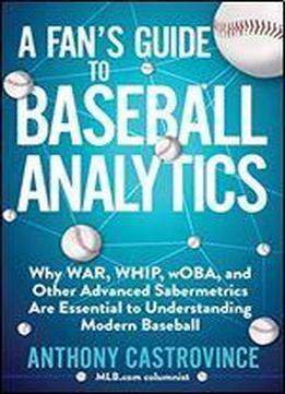 A Fan's Guide To Baseball Analytics: Why War, Whip, Woba, And Other Advanced Sabermetrics Are Essential To Understanding Modern Baseball