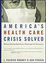 America's Health Care Crisis Solved: Money-Saving Solutions, Coverage For Everyone
