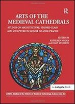 Arts Of The Medieval Cathedrals: Studies On Architecture, Stained Glass And Sculpture In Honor Of Anne Prache
