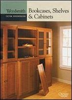 Bookcases, Shelves & Cabinets (Woodsmith Custom Woodworking), 1st Edition