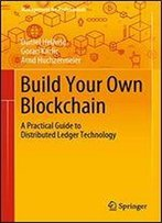Build Your Own Blockchain: A Practical Guide To Distributed Ledger Technology