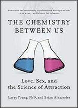 Chemistry Between Us, The : Love, Sex And The Science Of Attraction