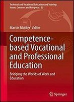 Competence-Based Vocational And Professional Education: Bridging The Worlds Of Work And Education (Technical And Vocational Education And Training: Issues, Concerns And Prospects)
