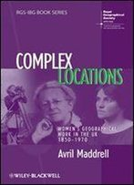 Complex Locations: Women's Geographical Work In The Uk 1850-1970 (Rgsibg Book Series)