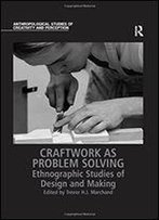 Craftwork As Problem Solving: Ethnographic Studies Of Design And Making