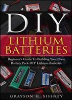 Diy Lithium Batteries: Beginners Guide To Building Your Own Battery Pack