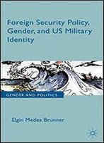 Foreign Security Policy, Gender, And Us Military Identity (Gender And Politics)