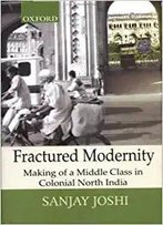 Fractured Modernity: Making Of A Middle Class In Colonial North India