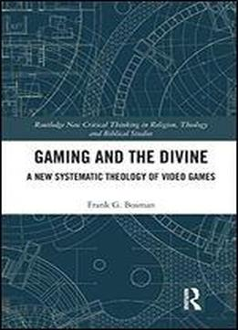 Gaming And The Divine: A New Systematic Theology Of Video Games