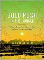 Gold Rush In The Jungle: The Race To Discover And Defend The Rarest Animals Of Vietnam's 'Lost World'