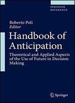 Handbook Of Anticipation: Theoretical And Applied Aspects Of The Use Of Future In Decision Making