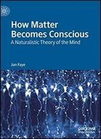 How Matter Becomes Conscious: A Naturalistic Theory Of The Mind