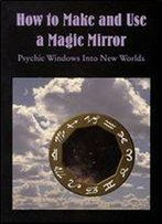How To Make And Use A Magic Mirror: Psychic Windows Into New Worlds