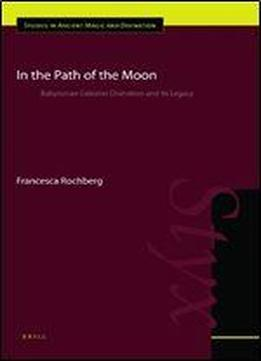 In The Path Of The Moon: Babylonian Celestial Divination And Its Legacy