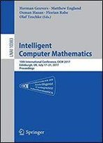 Intelligent Computer Mathematics: 10th International Conference, Cicm 2017, Edinburgh, Uk, July 17-21, 2017, Proceedings (Lecture Notes In Computer Science (10383))