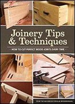 Joinery Tips & Techniques: How To Cut Perfect Wood Joints Every Time By Editors Of Popular Woodworking