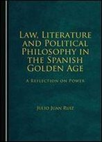 Law, Literature And Political Philosophy In The Spanish Golden Age: A Reflection On Power