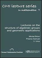 Lectures On The Structure Of Algebraic Groups And Geometric Applications (Cmi Lecture Series In Mathematics)