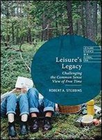 Leisure's Legacy: Challenging The Common Sense View Of Free Time (Leisure Studies In A Global Era)